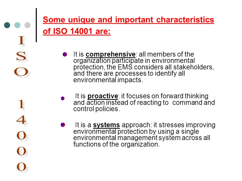 Some unique and important characteristics of ISO 14001 are: It is comprehensive: all members of the organization participate in environmental protecti