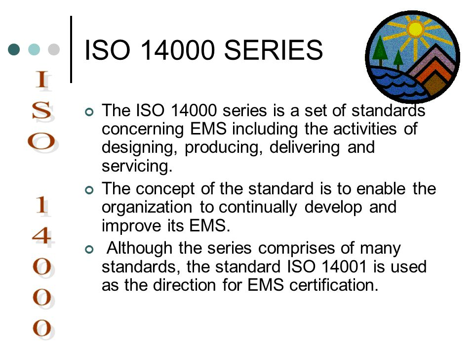 ISO 14000 SERIES The ISO 14000 series is a set of standards concerning EMS including the activities of designing, producing, delivering and servicing.