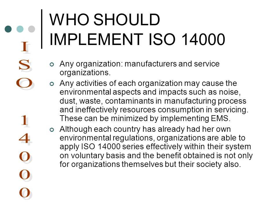 WHO SHOULD IMPLEMENT ISO 14000 Any organization: manufacturers and service organizations. Any activities of each organization may cause the environmen