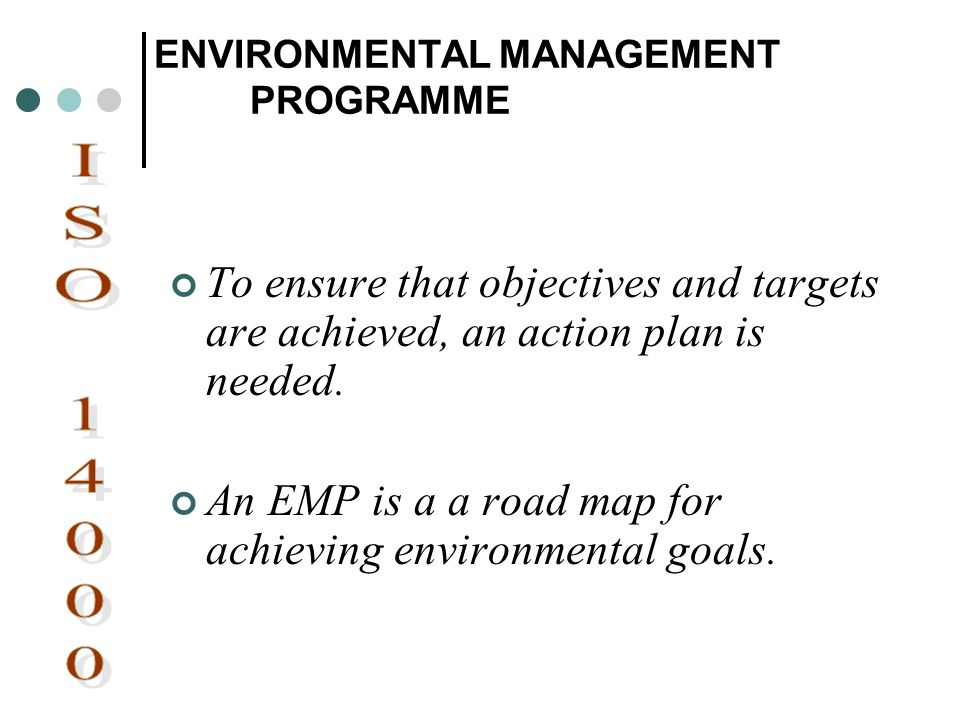 ENVIRONMENTAL MANAGEMENT PROGRAMME To ensure that objectives and targets are achieved, an action plan is needed. An EMP is a a road map for achieving