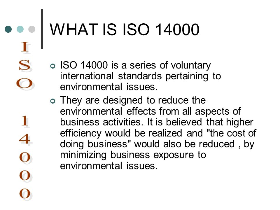 WHAT IS ISO 14000 ISO 14000 is a series of voluntary international standards pertaining to environmental issues. They are designed to reduce the envir