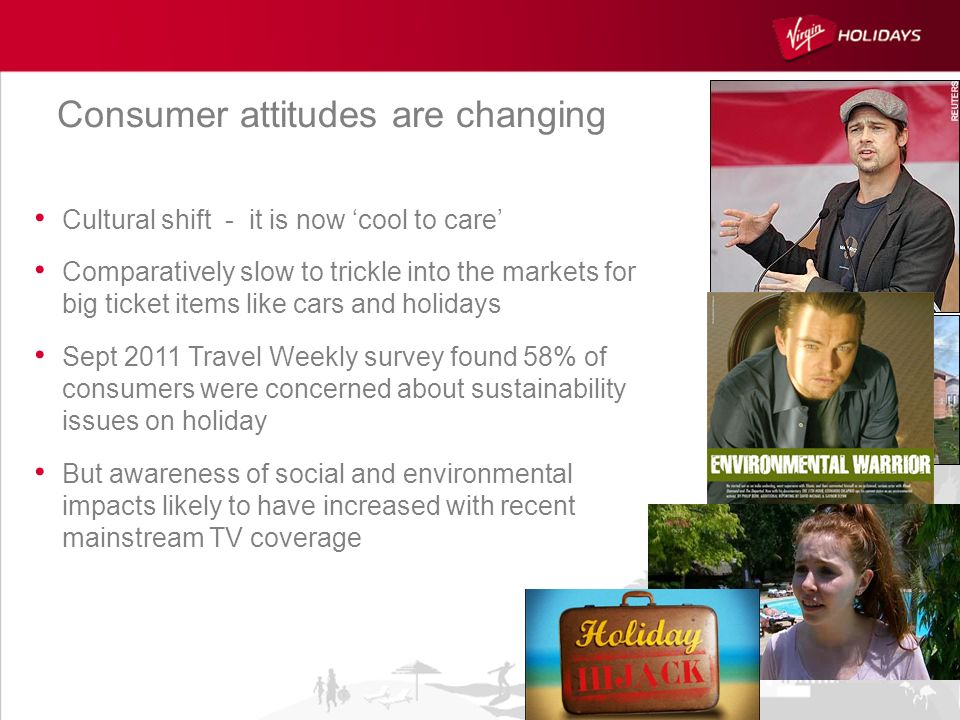 Consumer attitudes are changing Cultural shift - it is now cool to care Comparatively slow to trickle into the markets for big ticket items like cars and holidays Sept 2011 Travel Weekly survey found 58% of consumers were concerned about sustainability issues on holiday But awareness of social and environmental impacts likely to have increased with recent mainstream TV coverage
