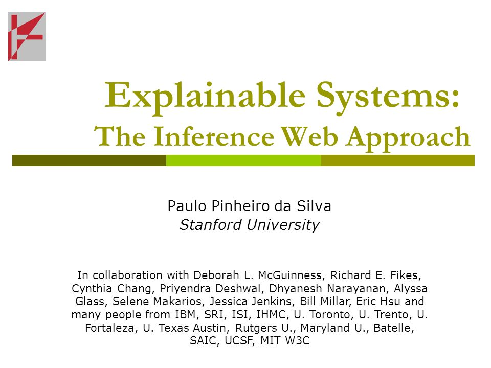 Explainable Systems: The Inference Web Approach Paulo Pinheiro da Silva Stanford University In collaboration with Deborah L. McGuinness, Richard E. Fi
