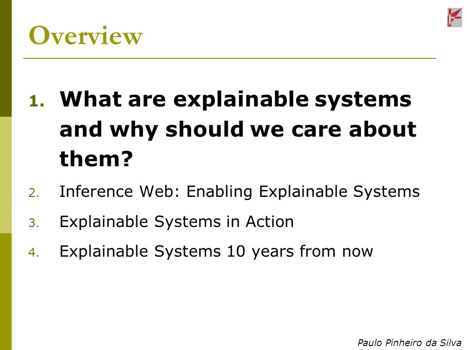 Paulo Pinheiro da Silva Overview 1. What are explainable systems and why should we care about them? 2. Inference Web: Enabling Explainable Systems 3.
