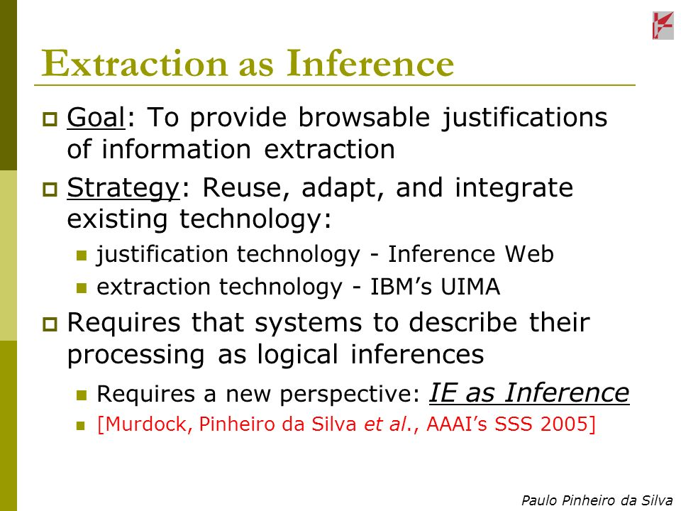Paulo Pinheiro da Silva Extraction as Inference Goal: To provide browsable justifications of information extraction Strategy: Reuse, adapt, and integr
