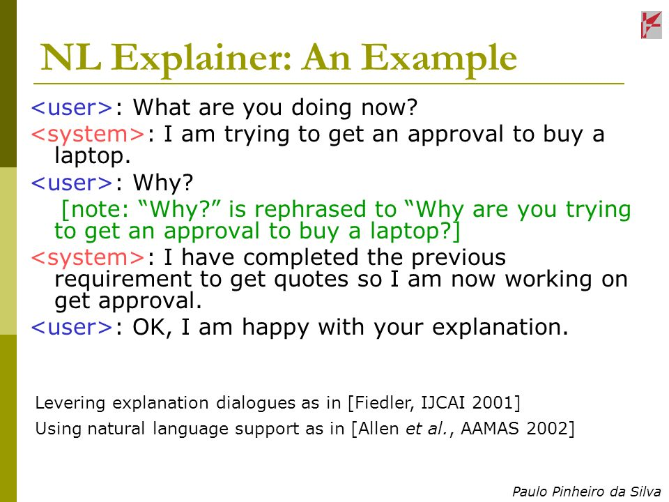 Paulo Pinheiro da Silva NL Explainer: An Example : What are you doing now? : I am trying to get an approval to buy a laptop. : Why? [note: Why? is rep