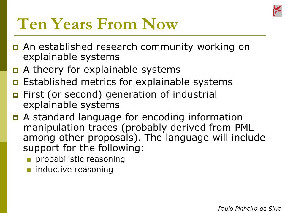 Paulo Pinheiro da Silva Ten Years From Now An established research community working on explainable systems A theory for explainable systems Establish