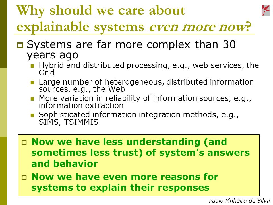 Paulo Pinheiro da Silva Why should we care about explainable systems even more now? Systems are far more complex than 30 years ago Hybrid and distribu