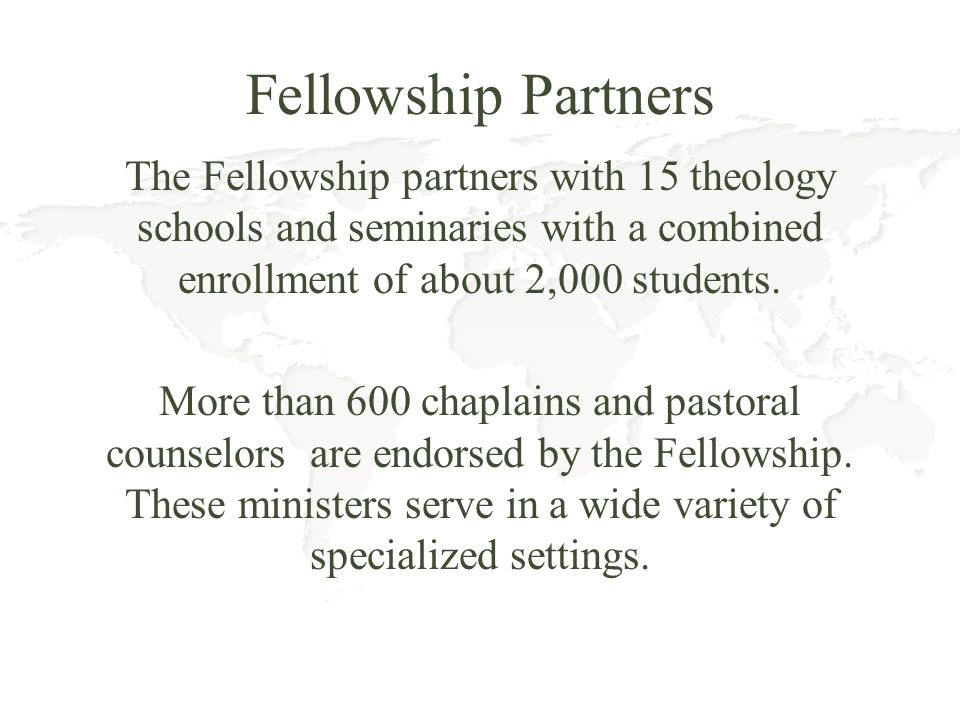 Fellowship Partners The Fellowship partners with 15 theology schools and seminaries with a combined enrollment of about 2,000 students. More than 600