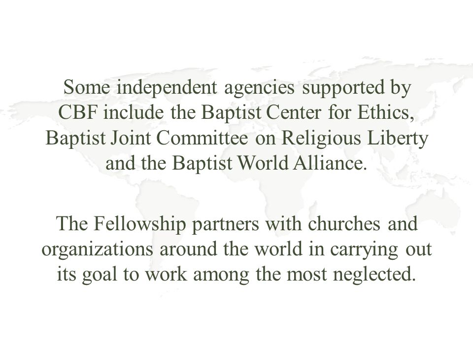Some independent agencies supported by CBF include the Baptist Center for Ethics, Baptist Joint Committee on Religious Liberty and the Baptist World A