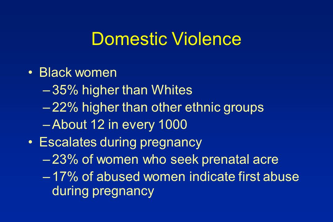 Domestic Violence Black women –35% higher than Whites –22% higher than other ethnic groups –About 12 in every 1000 Escalates during pregnancy –23% of