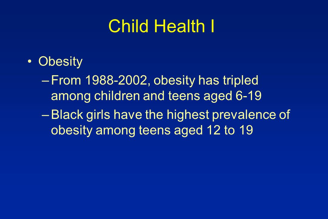 Child Health I Obesity –From 1988-2002, obesity has tripled among children and teens aged 6-19 –Black girls have the highest prevalence of obesity amo