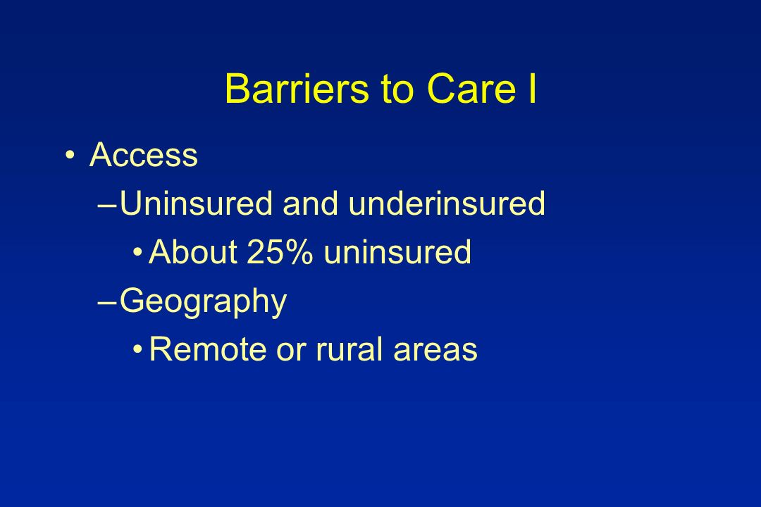 Barriers to Care I Access –Uninsured and underinsured About 25% uninsured –Geography Remote or rural areas