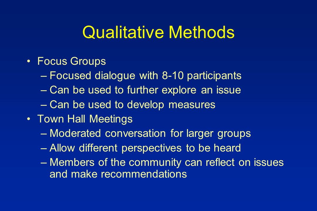 Qualitative Methods Focus Groups –Focused dialogue with 8-10 participants –Can be used to further explore an issue –Can be used to develop measures Town Hall Meetings –Moderated conversation for larger groups –Allow different perspectives to be heard –Members of the community can reflect on issues and make recommendations