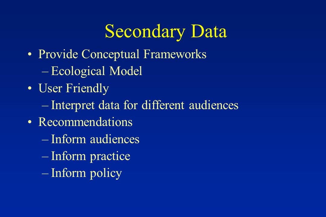 Secondary Data Provide Conceptual Frameworks –Ecological Model User Friendly –Interpret data for different audiences Recommendations –Inform audiences –Inform practice –Inform policy