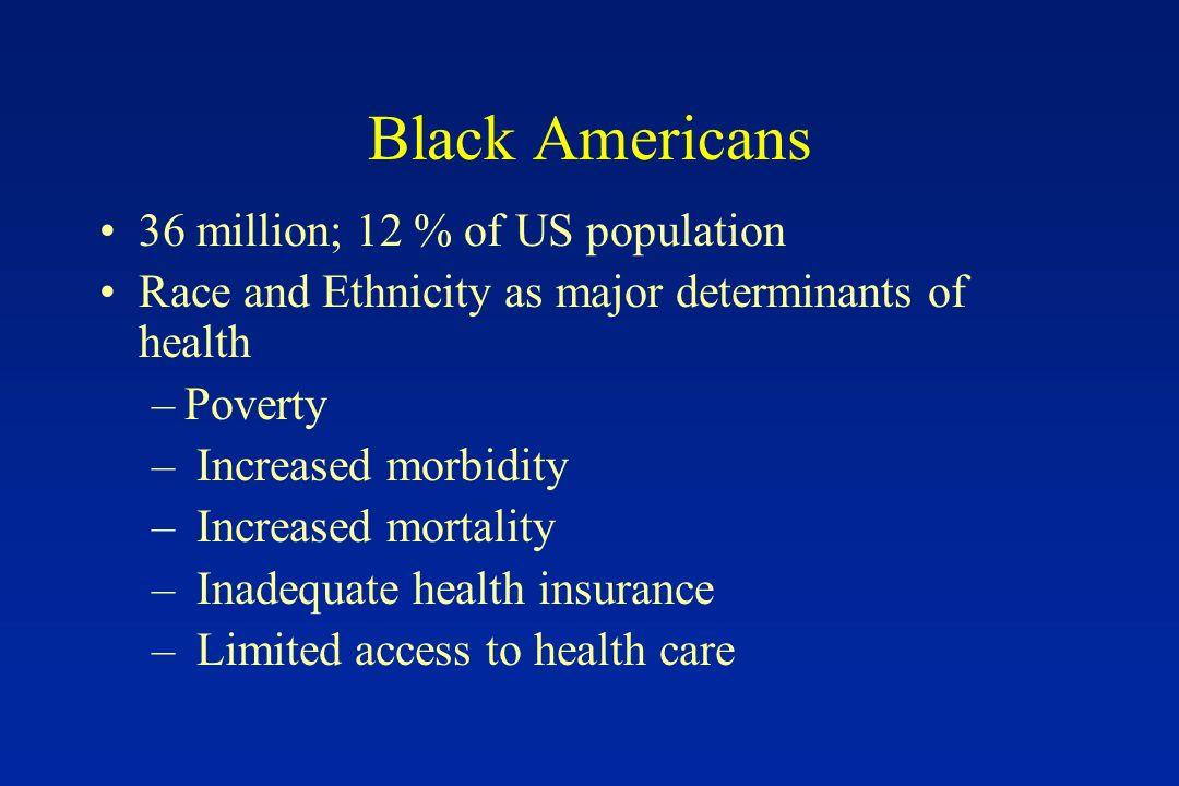 Black Americans 36 million; 12 % of US population Race and Ethnicity as major determinants of health –Poverty – Increased morbidity – Increased mortality – Inadequate health insurance – Limited access to health care