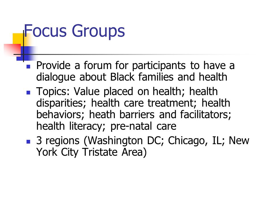 Focus Groups Provide a forum for participants to have a dialogue about Black families and health Topics: Value placed on health; health disparities; health care treatment; health behaviors; heath barriers and facilitators; health literacy; pre-natal care 3 regions (Washington DC; Chicago, IL; New York City Tristate Area)