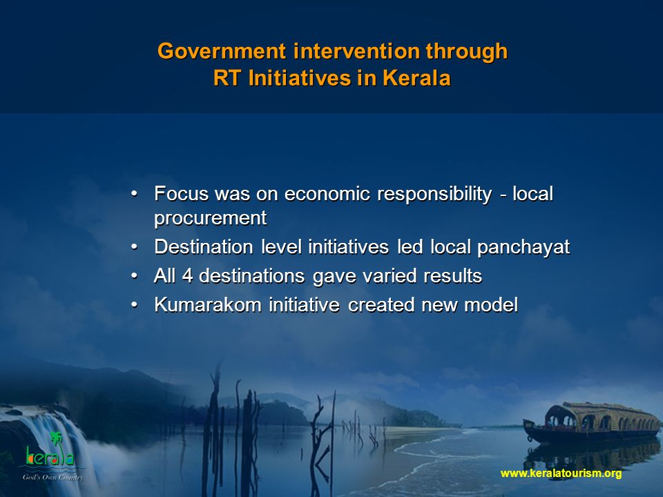 Government intervention through RT Initiatives in Kerala Focus was on economic responsibility - local procurement Destination level initiatives led local panchayat All 4 destinations gave varied results Kumarakom initiative created new model Focus was on economic responsibility - local procurement Destination level initiatives led local panchayat All 4 destinations gave varied results Kumarakom initiative created new model