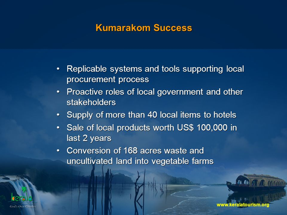 Kumarakom Success Replicable systems and tools supporting local procurement process Proactive roles of local government and other stakeholders Supply of more than 40 local items to hotels Sale of local products worth US$ 100,000 in last 2 years Conversion of 168 acres waste and uncultivated land into vegetable farms Replicable systems and tools supporting local procurement process Proactive roles of local government and other stakeholders Supply of more than 40 local items to hotels Sale of local products worth US$ 100,000 in last 2 years Conversion of 168 acres waste and uncultivated land into vegetable farms