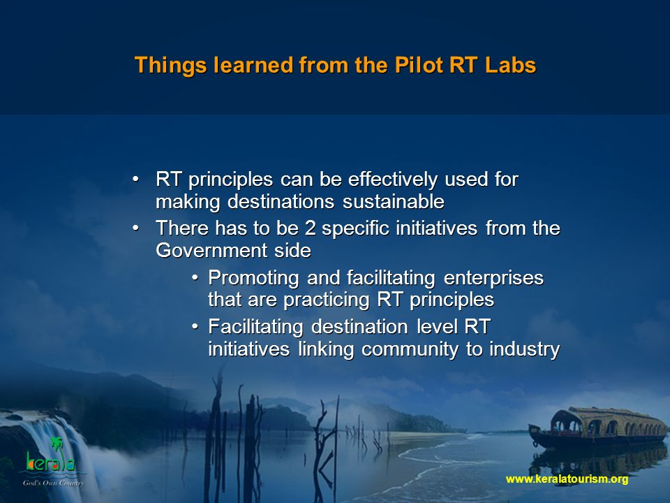 Things learned from the Pilot RT Labs RT principles can be effectively used for making destinations sustainable There has to be 2 specific initiatives from the Government side Promoting and facilitating enterprises that are practicing RT principles Facilitating destination level RT initiatives linking community to industry RT principles can be effectively used for making destinations sustainable There has to be 2 specific initiatives from the Government side Promoting and facilitating enterprises that are practicing RT principles Facilitating destination level RT initiatives linking community to industry