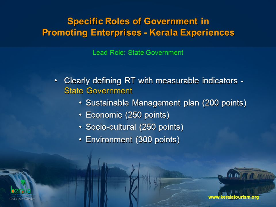 Specific Roles of Government in Promoting Enterprises - Kerala Experiences Clearly defining RT with measurable indicators - State Government Sustainable Management plan (200 points) Economic (250 points) Socio-cultural (250 points) Environment (300 points) Clearly defining RT with measurable indicators - State Government Sustainable Management plan (200 points) Economic (250 points) Socio-cultural (250 points) Environment (300 points) Lead Role: State Government
