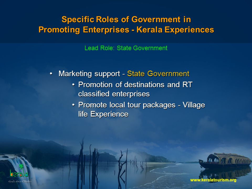 Specific Roles of Government in Promoting Enterprises - Kerala Experiences Marketing support - State Government Promotion of destinations and RT classified enterprises Promote local tour packages - Village life Experience Marketing support - State Government Promotion of destinations and RT classified enterprises Promote local tour packages - Village life Experience Lead Role: State Government