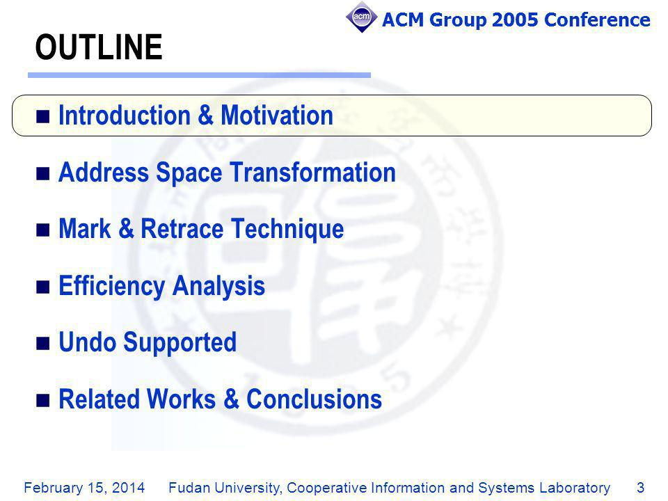 ACM Group 2005 Conference February 15, 2014Fudan University, Cooperative Information and Systems Laboratory24 OUTLINE Introduction & Motivation Address Space Transformation Mark & Retrace Technique Efficiency Analysis Undo Supported Related Works & Conclusions