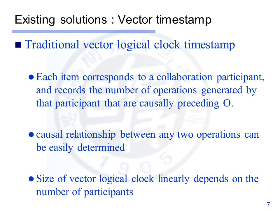 Existing solutions : Vector timestamp Traditional vector logical clock timestamp Each item corresponds to a collaboration participant, and records the number of operations generated by that participant that are causally preceding O.