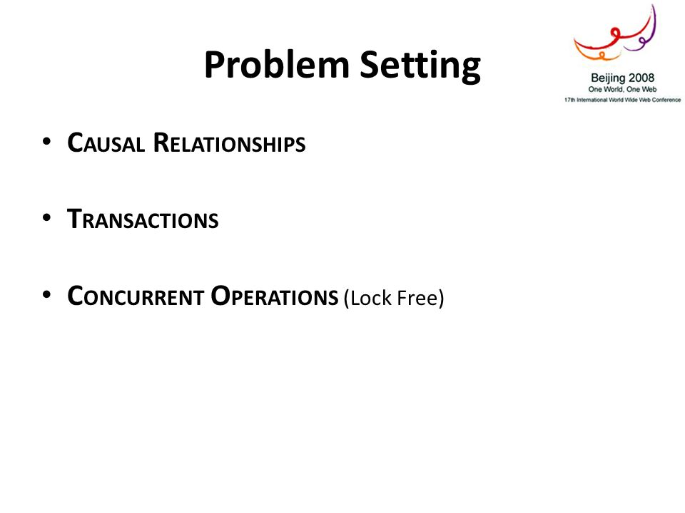 Problem Setting C AUSAL R ELATIONSHIPS T RANSACTIONS C ONCURRENT O PERATIONS (Lock Free)