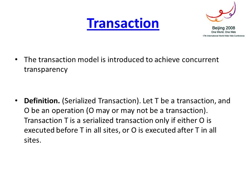 Transaction The transaction model is introduced to achieve concurrent transparency Definition. (Serialized Transaction). Let T be a transaction, and O