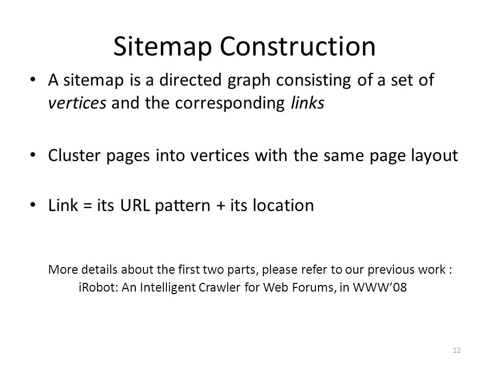 Sitemap Construction A sitemap is a directed graph consisting of a set of vertices and the corresponding links Cluster pages into vertices with the same page layout Link = its URL pattern + its location More details about the first two parts, please refer to our previous work : iRobot: An Intelligent Crawler for Web Forums, in WWW08 12