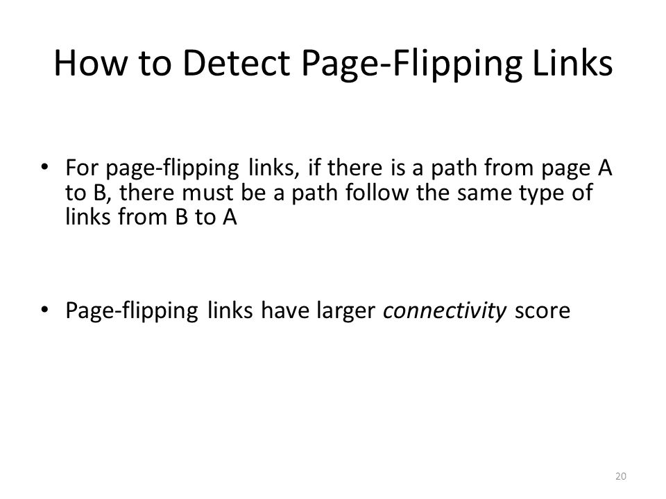 How to Detect Page-Flipping Links For page-flipping links, if there is a path from page A to B, there must be a path follow the same type of links from B to A Page-flipping links have larger connectivity score 20