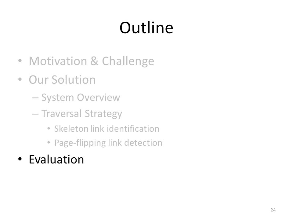 Outline Motivation & Challenge Our Solution – System Overview – Traversal Strategy Skeleton link identification Page-flipping link detection Evaluation 24