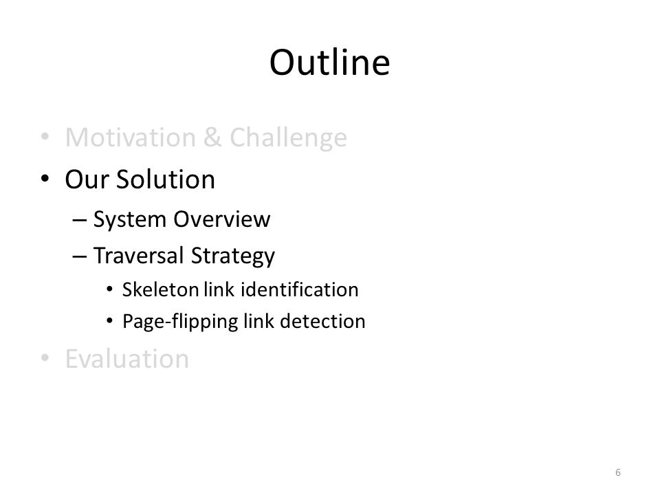 Outline Motivation & Challenge Our Solution – System Overview – Traversal Strategy Skeleton link identification Page-flipping link detection Evaluation 6