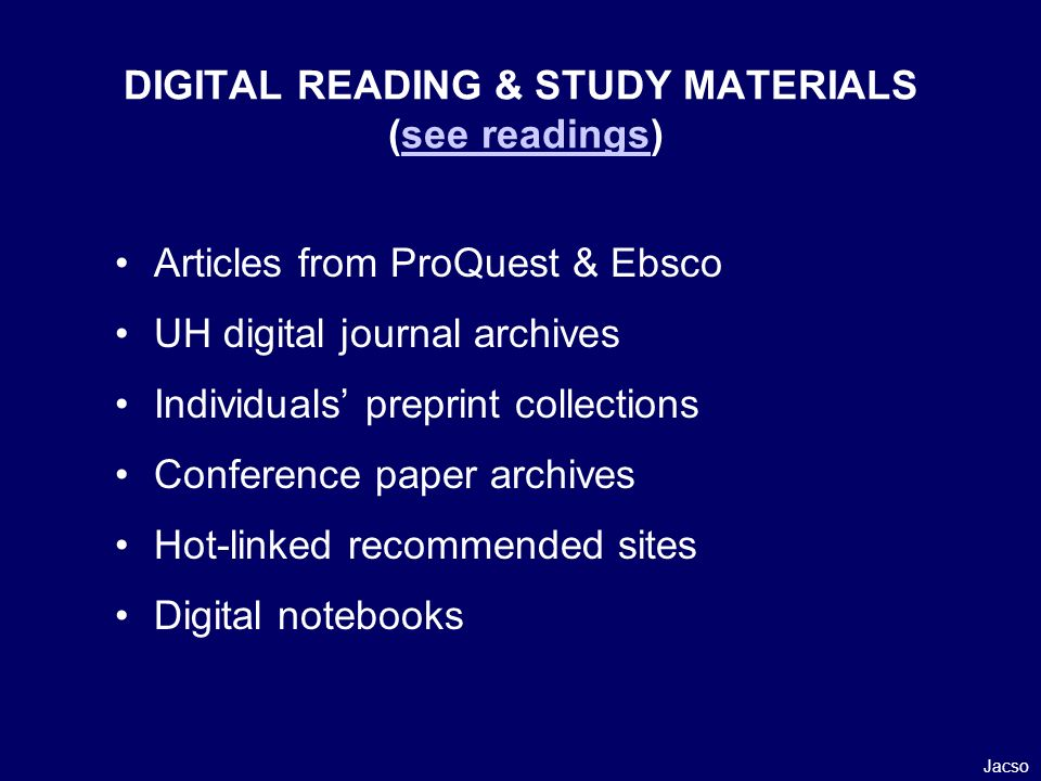 Articles from ProQuest & Ebsco UH digital journal archives Individuals preprint collections Conference paper archives Hot-linked recommended sites Digital notebooks Jacso DIGITAL READING & STUDY MATERIALS (see readings)see readings