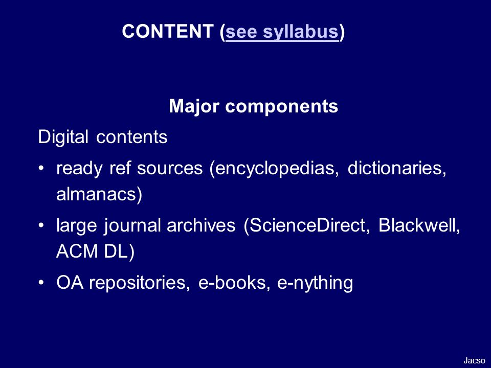 Major components Digital contents ready ref sources (encyclopedias, dictionaries, almanacs) large journal archives (ScienceDirect, Blackwell, ACM DL) OA repositories, e-books, e-nything CONTENT (see syllabus)see syllabus Jacso