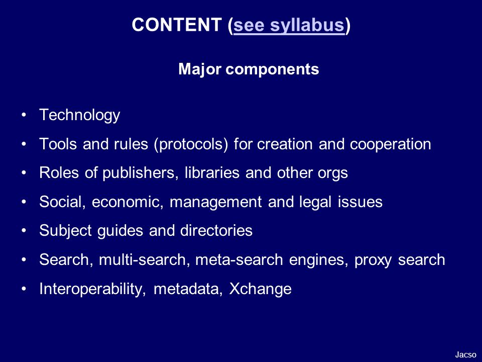 CONTENT (see syllabus)see syllabus Major components Technology Tools and rules (protocols) for creation and cooperation Roles of publishers, libraries and other orgs Social, economic, management and legal issues Subject guides and directories Search, multi-search, meta-search engines, proxy search Interoperability, metadata, Xchange Jacso