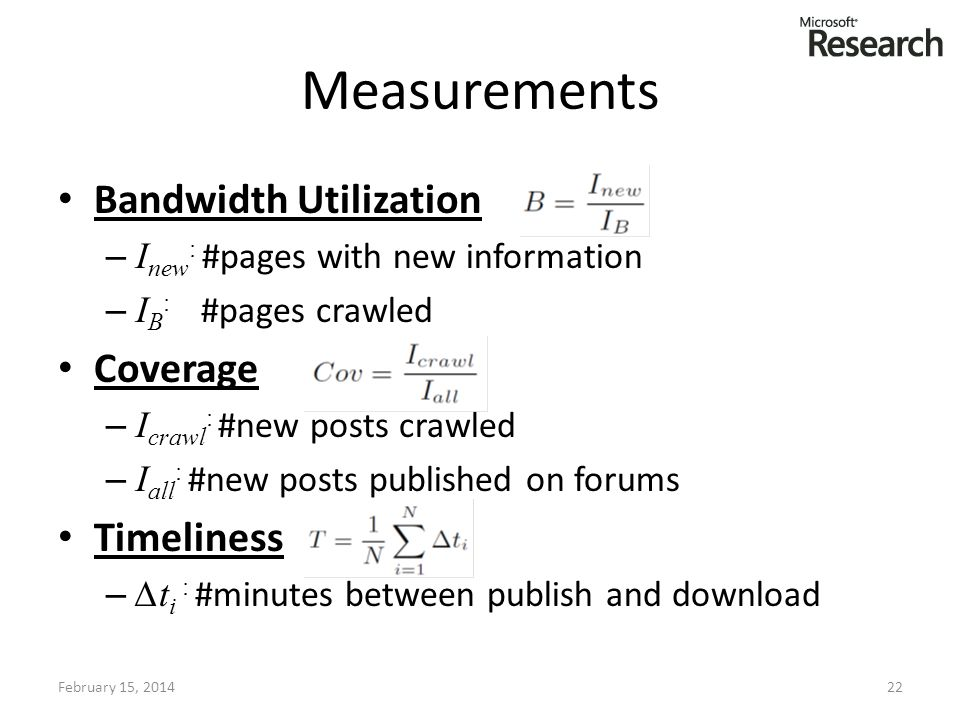 Measurements Bandwidth Utilization – I new : #pages with new information – I B : #pages crawled Coverage – I crawl : #new posts crawled – I all : #new posts published on forums Timeliness – t i : #minutes between publish and download February 15, 201422