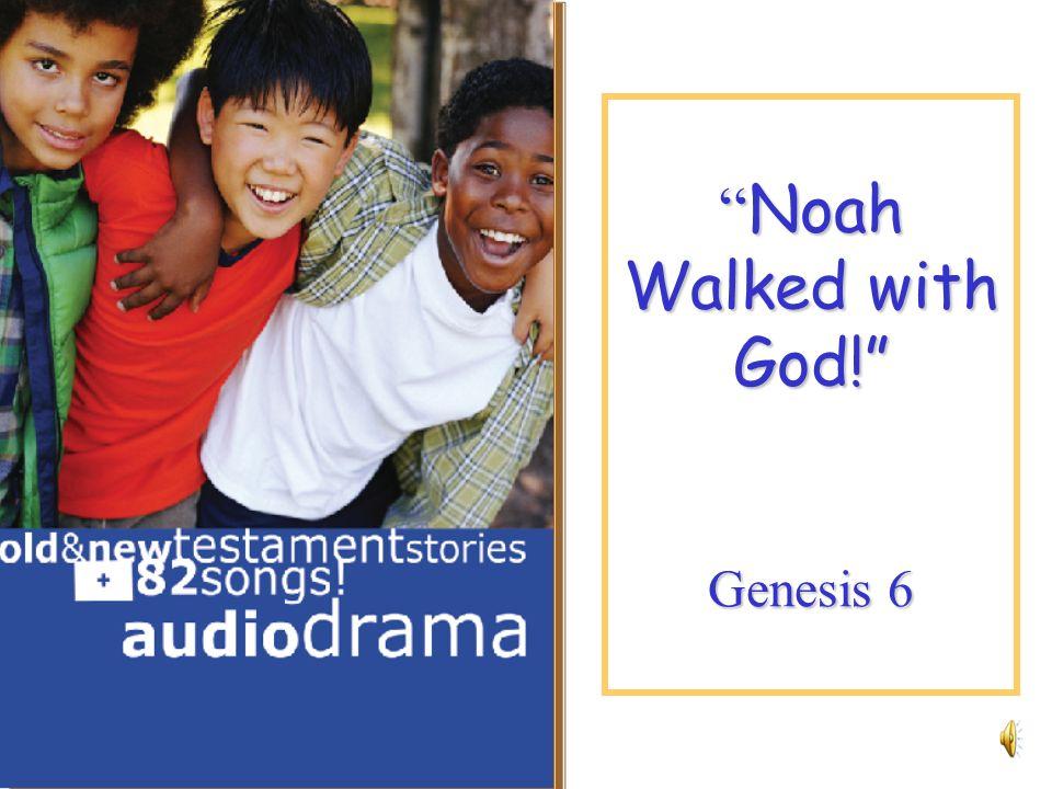 Noah Walked with God! Genesis 6 Noah Walked with God! Genesis 6
