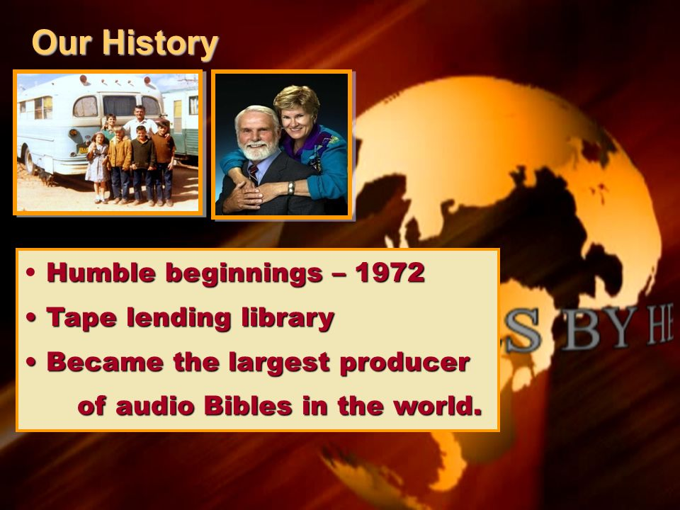 Our History Humble beginnings – 1972 Tape lending library Tape lending library Became the largest producer Became the largest producer of audio Bibles