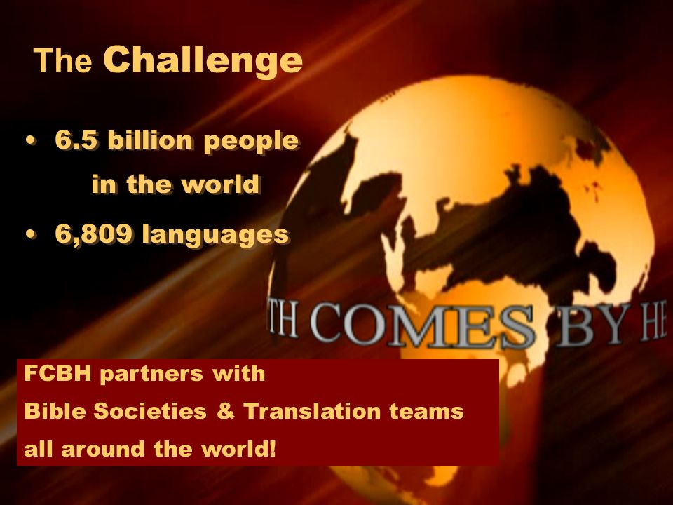 The Challenge 6.5 billion people in the world 6,809 languages 6.5 billion people in the world 6,809 languages FCBH partners with Bible Societies & Tra