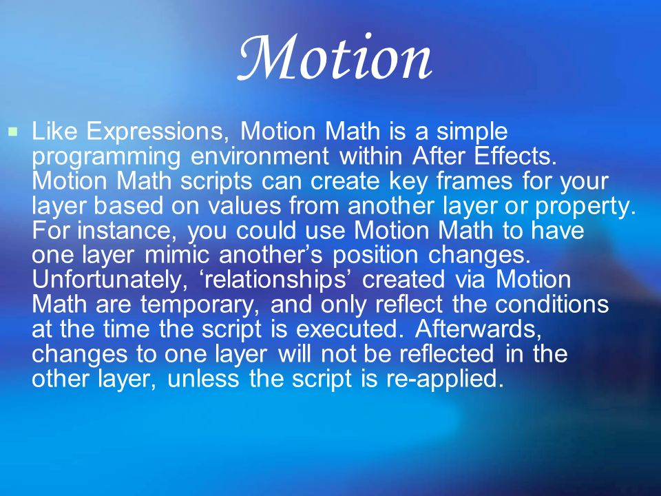 Motion Like Expressions, Motion Math is a simple programming environment within After Effects. Motion Math scripts can create key frames for your laye
