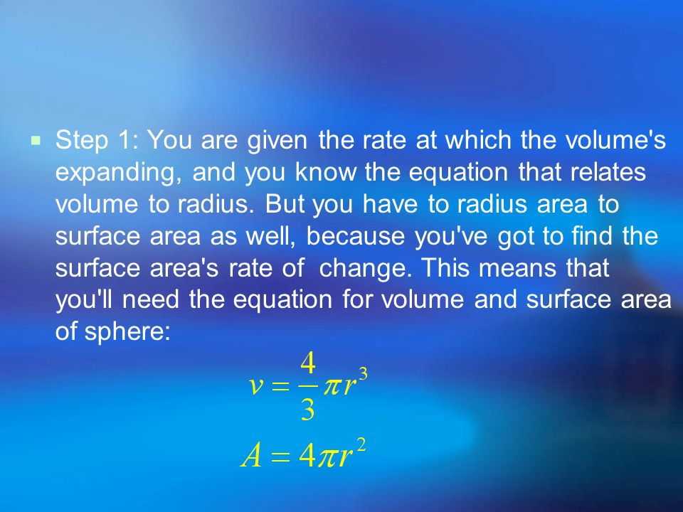 Step 1: You are given the rate at which the volume's expanding, and you know the equation that relates volume to radius. But you have to radius area t