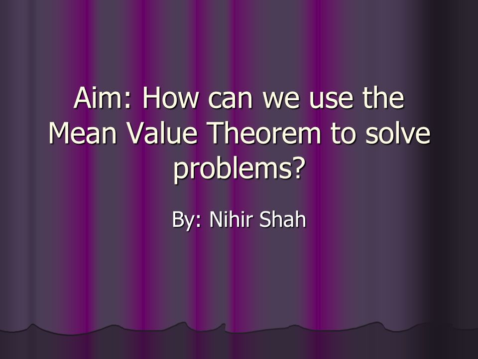 Aim: How can we use the Mean Value Theorem to solve problems By: Nihir Shah