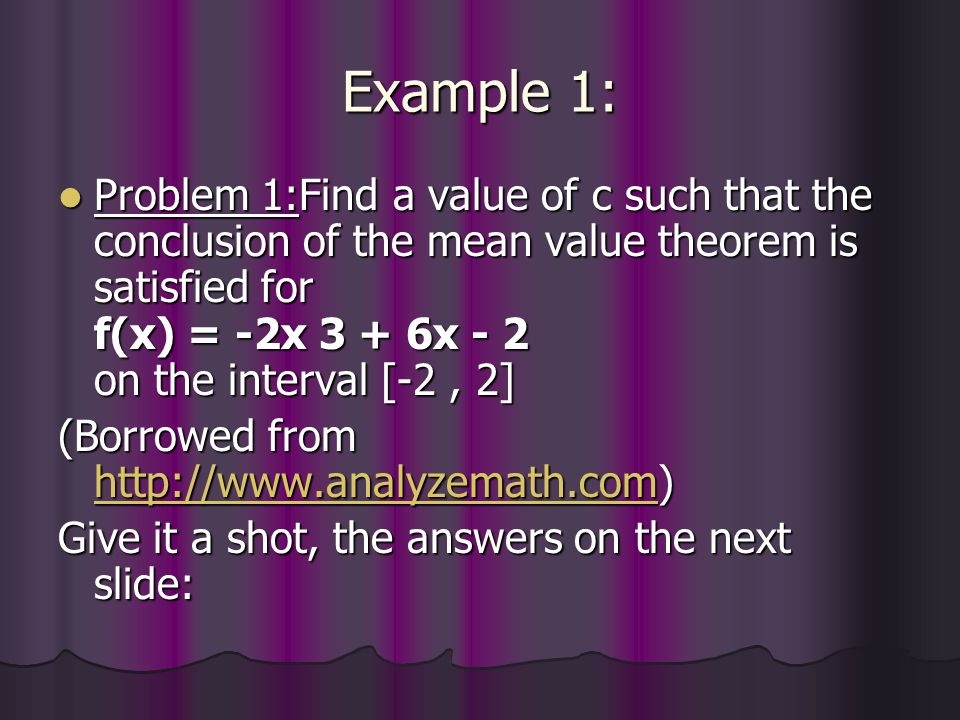 Example 1: Problem 1:Find a value of c such that the conclusion of the mean value theorem is satisfied for f(x) = -2x 3 + 6x - 2 on the interval [-2, 2] Problem 1:Find a value of c such that the conclusion of the mean value theorem is satisfied for f(x) = -2x 3 + 6x - 2 on the interval [-2, 2] (Borrowed from     Give it a shot, the answers on the next slide: