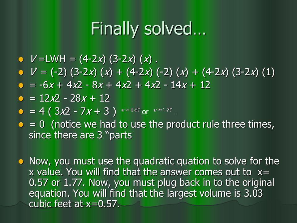Finally solved… V =LWH = (4-2x) (3-2x) (x). V =LWH = (4-2x) (3-2x) (x). V' = (-2) (3-2x) (x) + (4-2x) (-2) (x) + (4-2x) (3-2x) (1) V' = (-2) (3-2x) (x