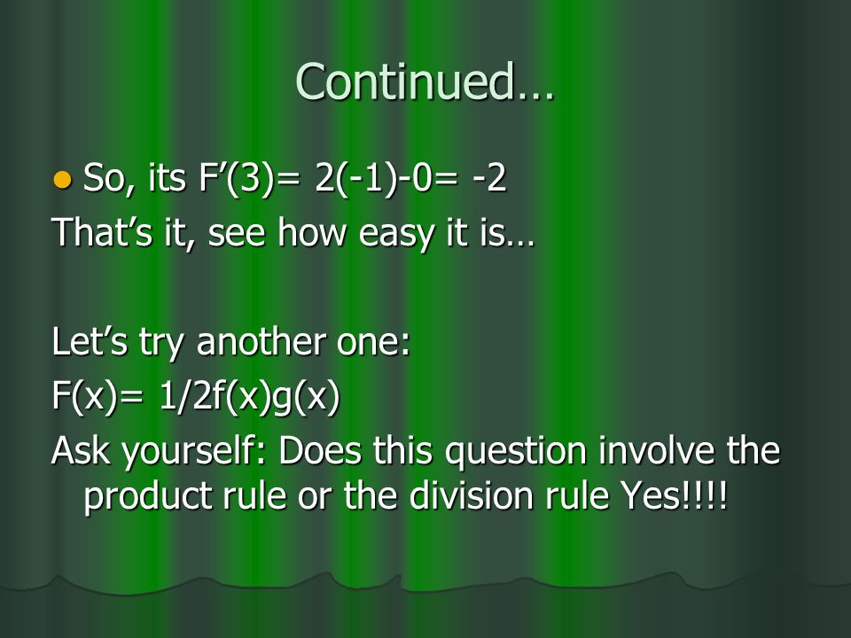 Continued… So, its F(3)= 2(-1)-0= -2 So, its F(3)= 2(-1)-0= -2 Thats it, see how easy it is… Lets try another one: F(x)= 1/2f(x)g(x) Ask yourself: Does this question involve the product rule or the division rule Yes!!!!