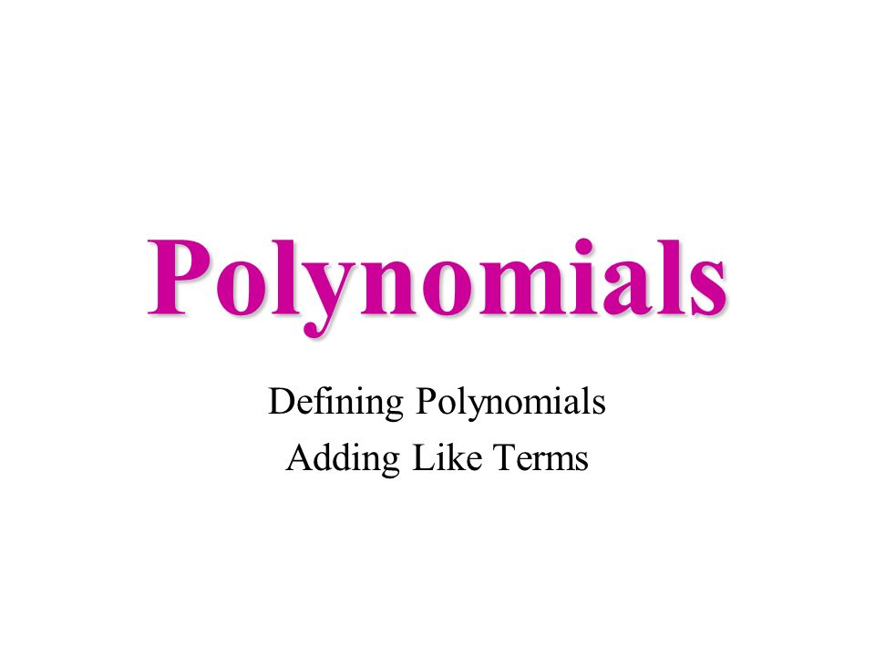 Polynomials Defining Polynomials Adding Like Terms