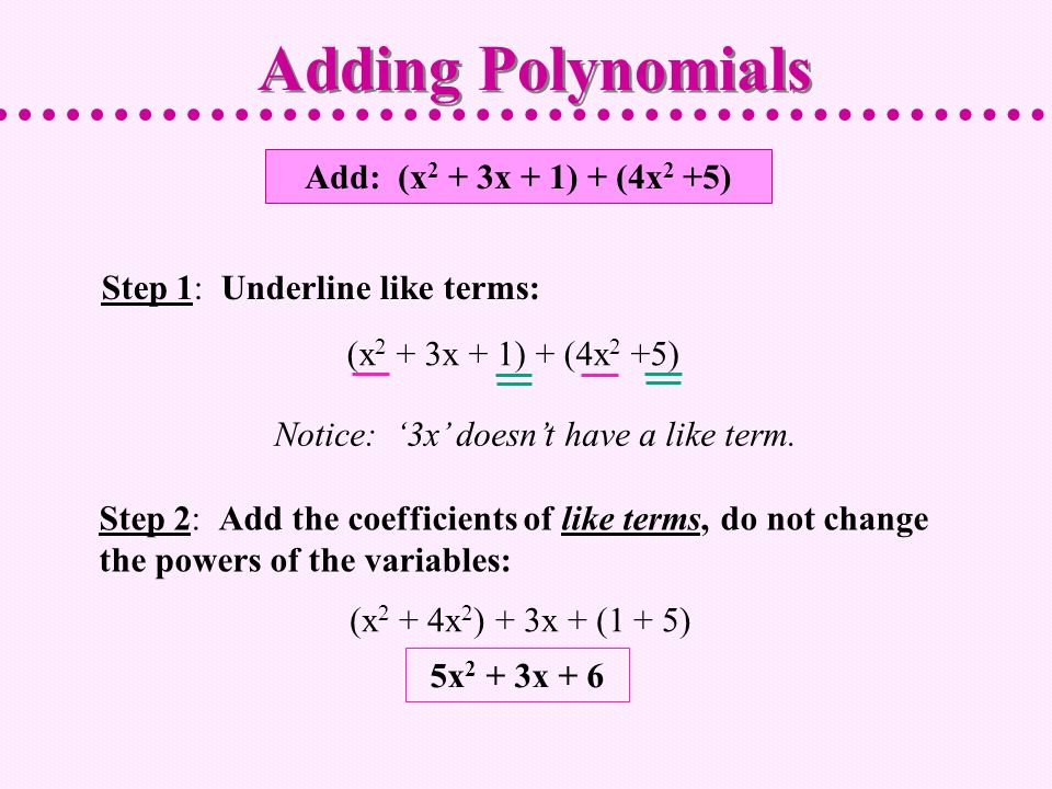 Add: (x 2 + 3x + 1) + (4x 2 +5) Step 1: Underline like terms: Step 2: Add the coefficients of like terms, do not change the powers of the variables: Adding Polynomials (x 2 + 3x + 1) + (4x 2 +5) Notice: 3x doesnt have a like term.