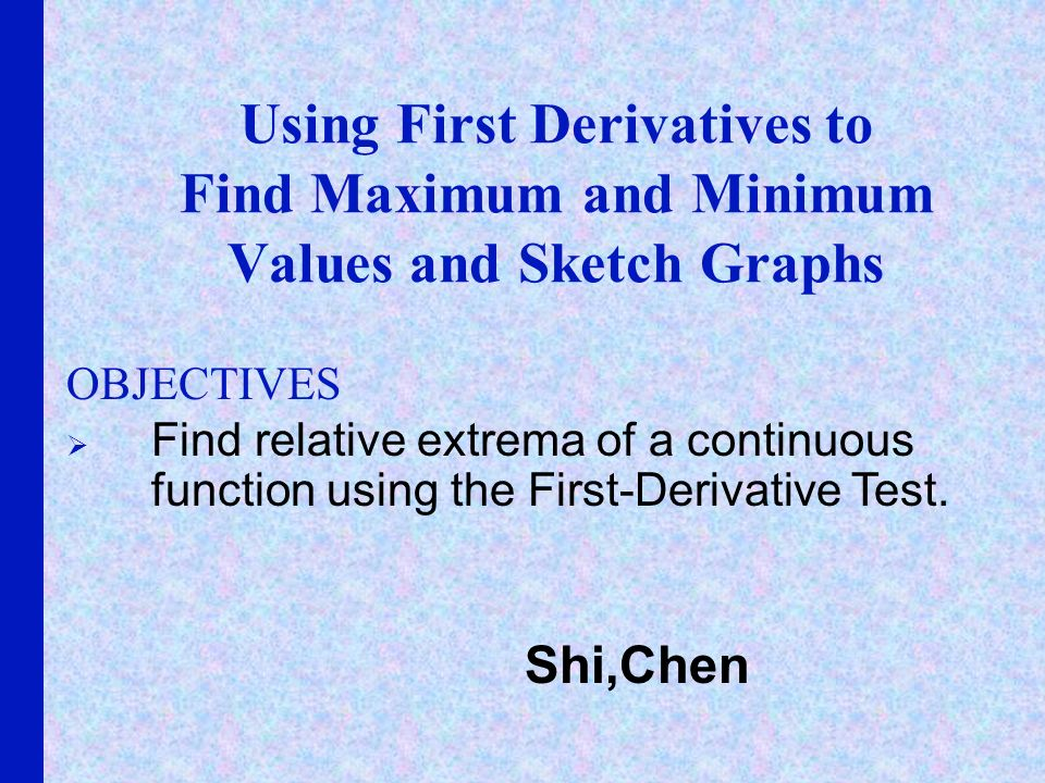 Using First Derivatives to Find Maximum and Minimum Values and Sketch Graphs OBJECTIVES Find relative extrema of a continuous function using the First